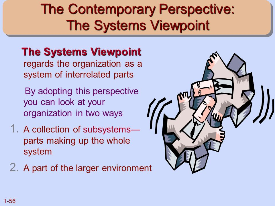 1-56 The Contemporary Perspective: The Systems Viewpoint The Systems Viewpoint The Systems Viewpoint regards the organization as a system of interrela