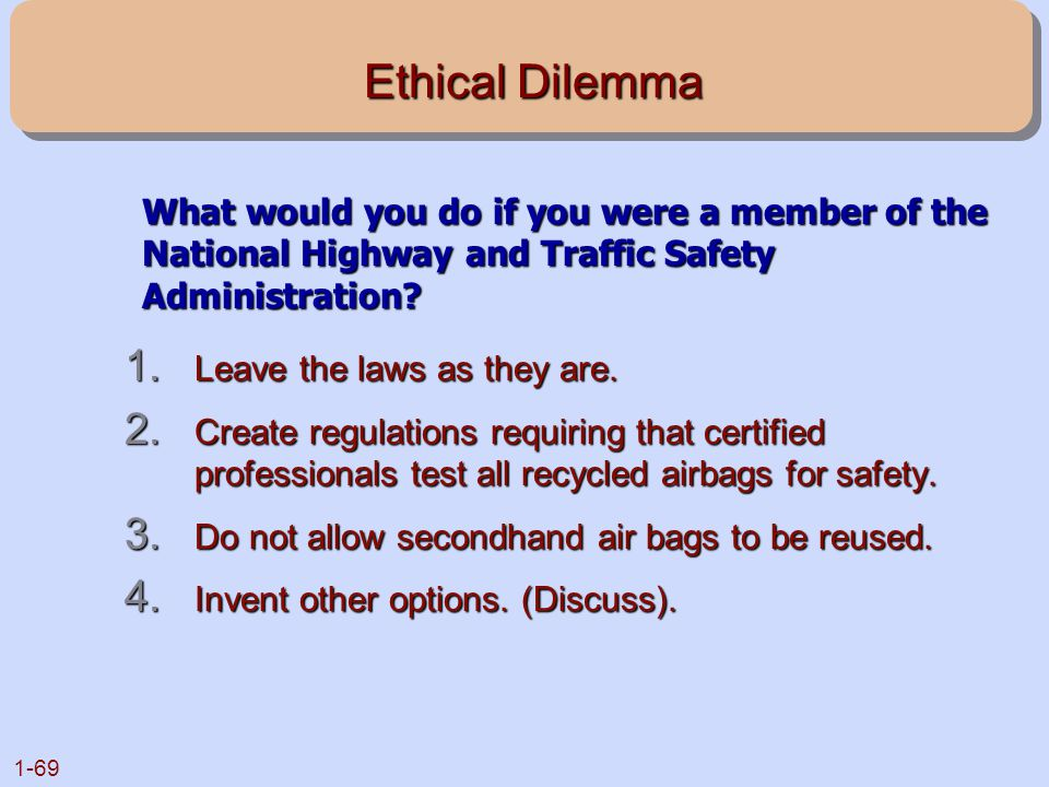 1-69 Ethical Dilemma 1. Leave the laws as they are. 2. Create regulations requiring that certified professionals test all recycled airbags for safety.