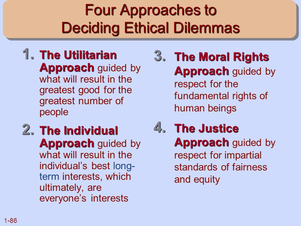 1-86 Four Approaches to Deciding Ethical Dilemmas 1. The Utilitarian Approach 1. The Utilitarian Approach guided by what will result in the greatest g