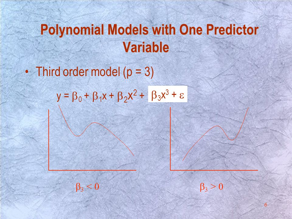 6 y =  0 +  1 x +  2 x 2 +   3 x 3 +   3 < 0  3 > 0 Third order model (p = 3) Polynomial Models with One Predictor Variable Polynomial Models with One Predictor Variable