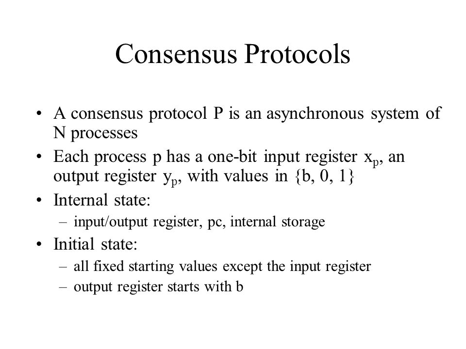 Decision state –output register has the value 0 or 1 –Once a decision is made, the value can't be changed p acts deterministically according to a transition function Processes communicate by messages Message system –send(p, m) –receive(p) –nondeterministically