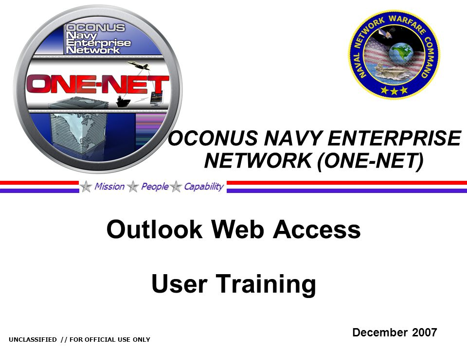 Mission People Capability UNCLASSIFIED // FOR OFFICIAL USE ONLY OCONUS NAVY ENTERPRISE NETWORK (ONE-NET) Outlook Web Access User Training December 200