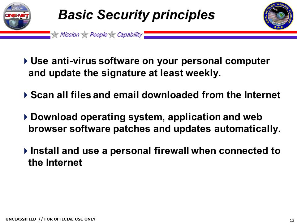 Mission People Capability UNCLASSIFIED // FOR OFFICIAL USE ONLY 13 Basic Security principles  Use anti-virus software on your personal computer and u