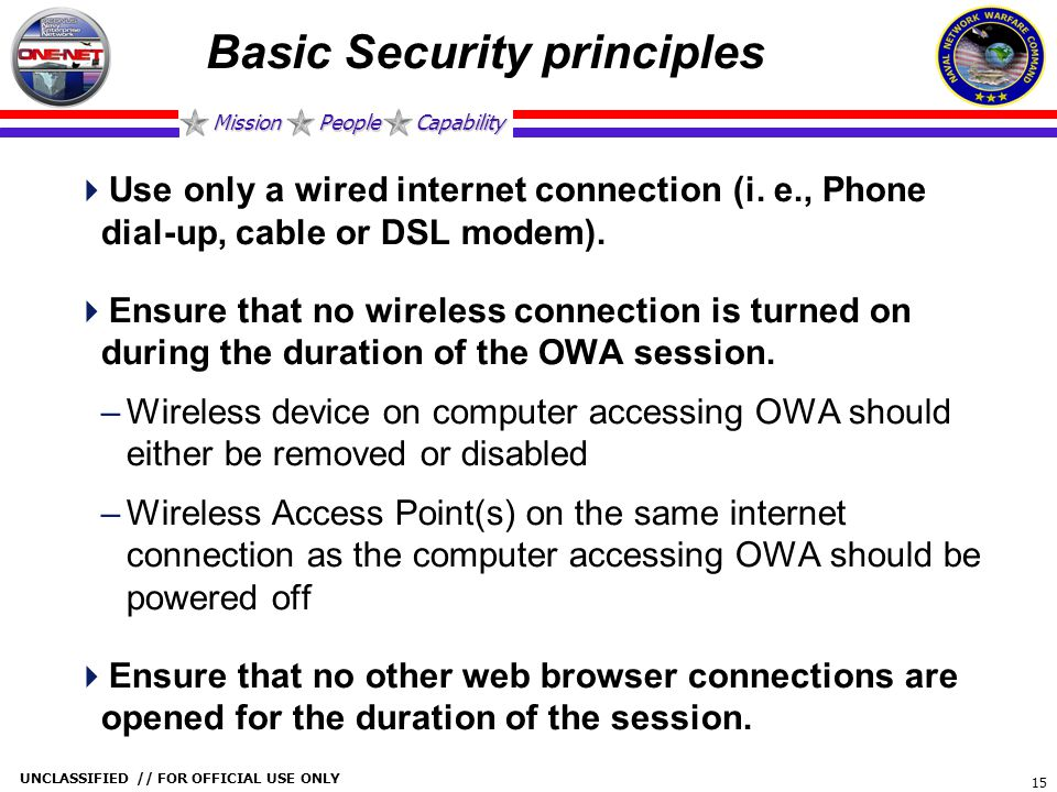 Mission People Capability UNCLASSIFIED // FOR OFFICIAL USE ONLY 15 Basic Security principles  Use only a wired internet connection (i. e., Phone dial