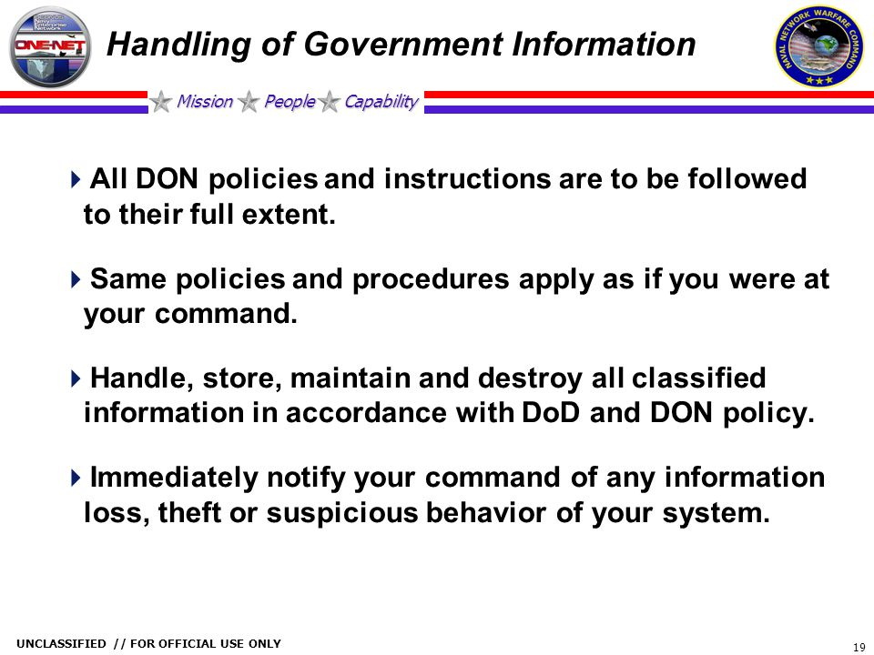 Mission People Capability UNCLASSIFIED // FOR OFFICIAL USE ONLY 19 Handling of Government Information  All DON policies and instructions are to be fo