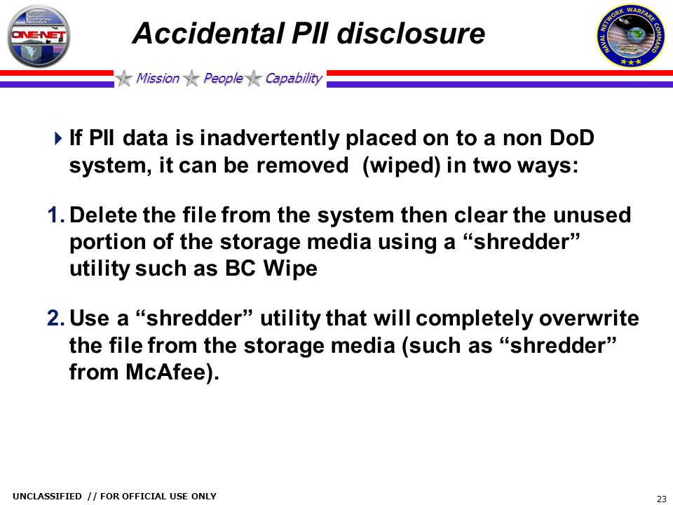 Mission People Capability UNCLASSIFIED // FOR OFFICIAL USE ONLY 23 Accidental PII disclosure  If PII data is inadvertently placed on to a non DoD sys