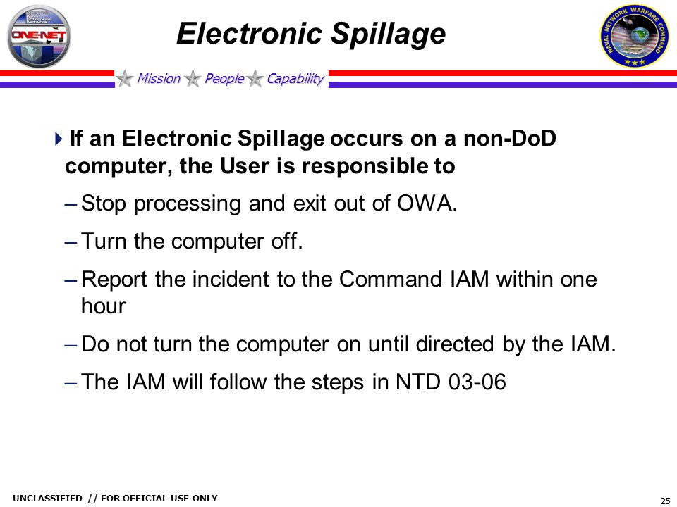 Mission People Capability UNCLASSIFIED // FOR OFFICIAL USE ONLY 25 Electronic Spillage  If an Electronic Spillage occurs on a non-DoD computer, the U