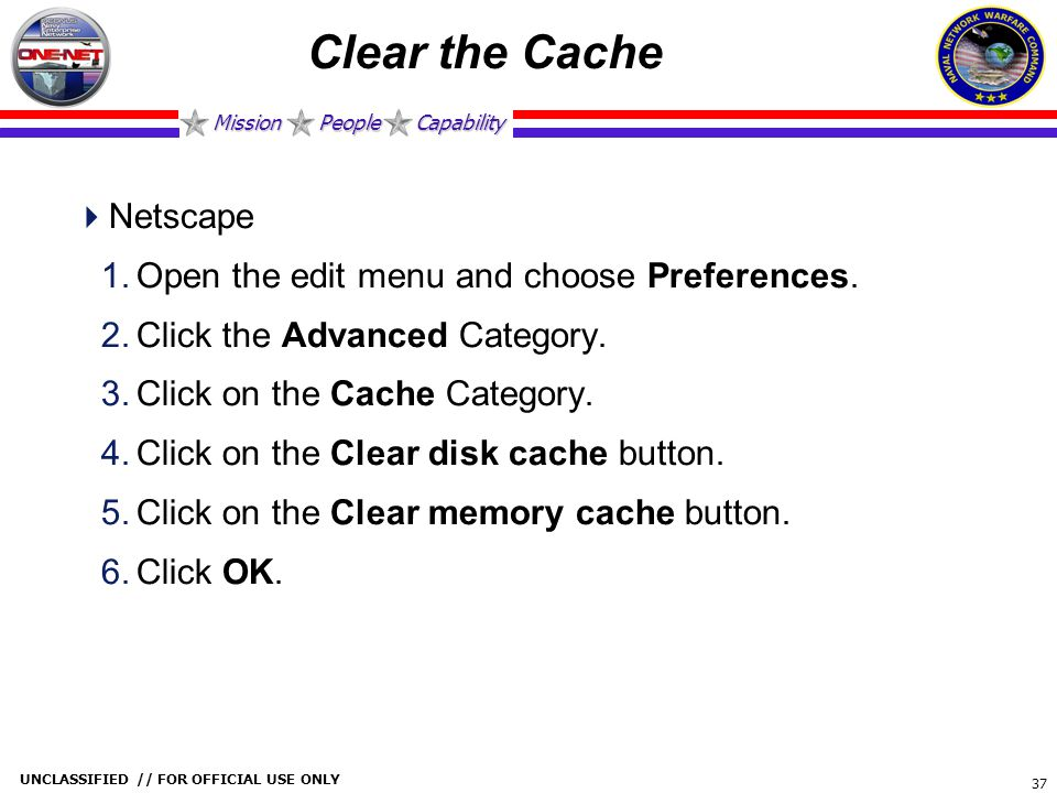 Mission People Capability UNCLASSIFIED // FOR OFFICIAL USE ONLY 37 Clear the Cache  Netscape 1.Open the edit menu and choose Preferences. 2.Click the