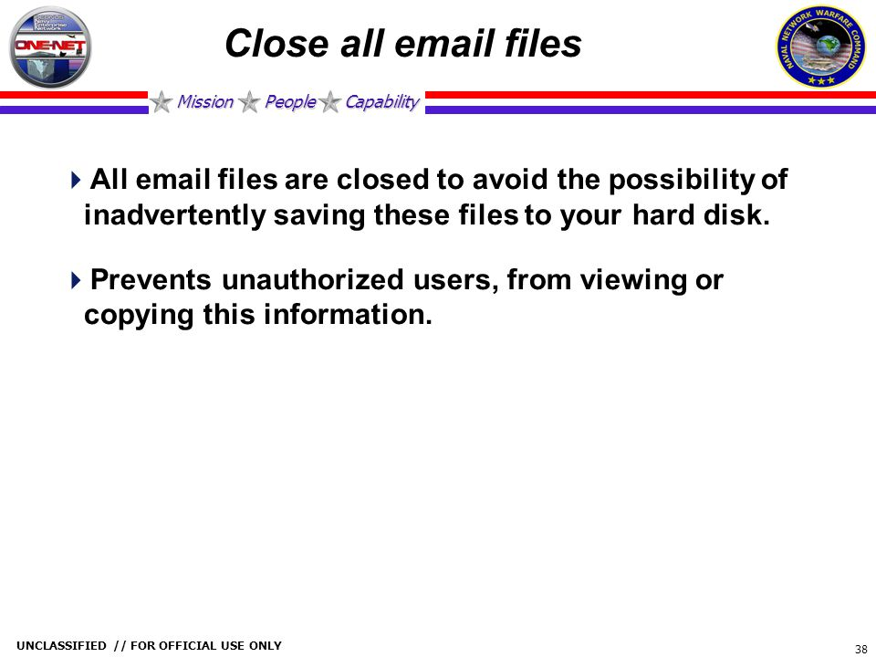 Mission People Capability UNCLASSIFIED // FOR OFFICIAL USE ONLY 38 Close all email files  All email files are closed to avoid the possibility of inad