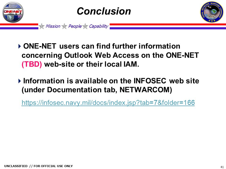 Mission People Capability UNCLASSIFIED // FOR OFFICIAL USE ONLY 41 Conclusion  ONE-NET users can find further information concerning Outlook Web Acce