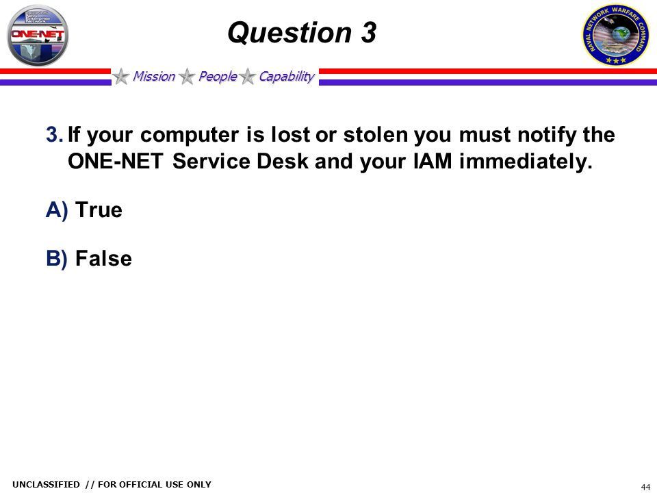 Mission People Capability UNCLASSIFIED // FOR OFFICIAL USE ONLY 44 Question 3 3.If your computer is lost or stolen you must notify the ONE-NET Service