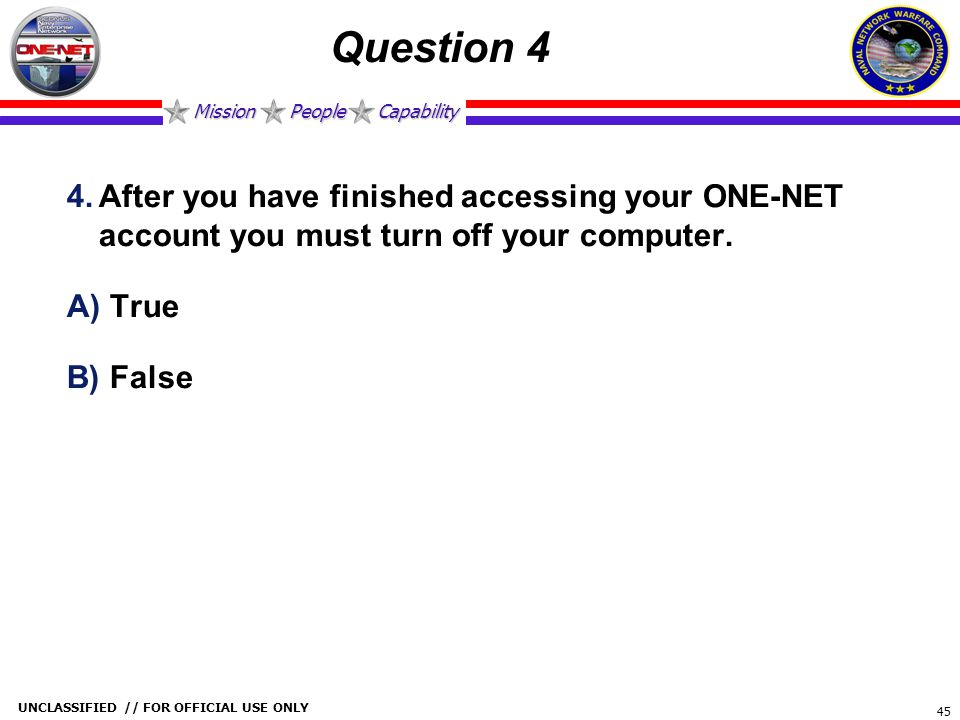 Mission People Capability UNCLASSIFIED // FOR OFFICIAL USE ONLY 45 Question 4 4.After you have finished accessing your ONE-NET account you must turn o