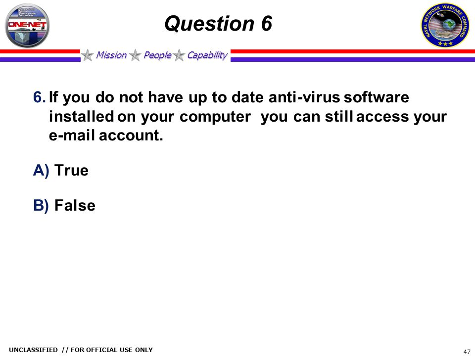 Mission People Capability UNCLASSIFIED // FOR OFFICIAL USE ONLY 47 Question 6 6.If you do not have up to date anti-virus software installed on your co