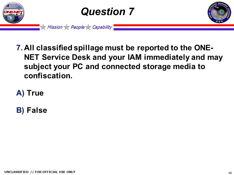 Mission People Capability UNCLASSIFIED // FOR OFFICIAL USE ONLY 48 Question 7 7.All classified spillage must be reported to the ONE- NET Service Desk