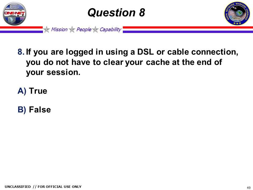Mission People Capability UNCLASSIFIED // FOR OFFICIAL USE ONLY 49 Question 8 8.If you are logged in using a DSL or cable connection, you do not have