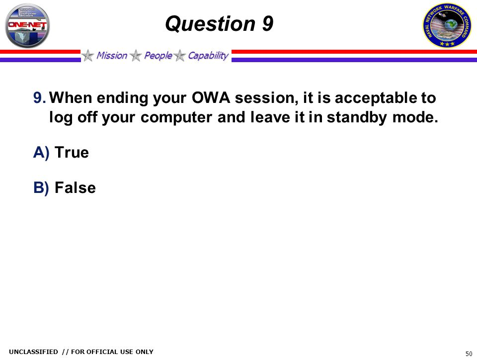 Mission People Capability UNCLASSIFIED // FOR OFFICIAL USE ONLY 50 Question 9 9.When ending your OWA session, it is acceptable to log off your compute