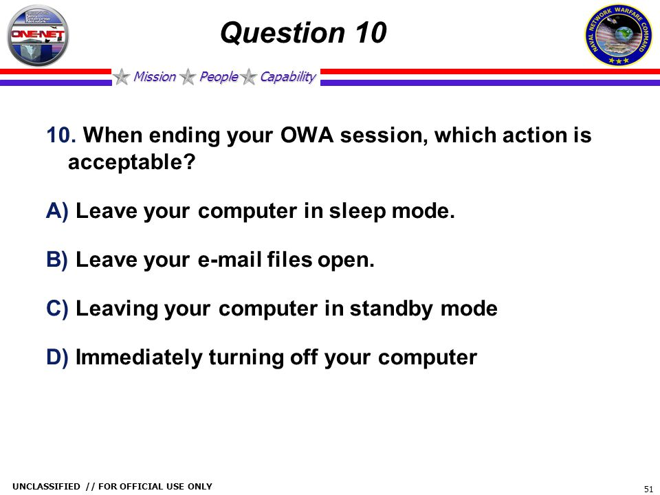 Mission People Capability UNCLASSIFIED // FOR OFFICIAL USE ONLY 51 Question 10 10. When ending your OWA session, which action is acceptable? A) Leave
