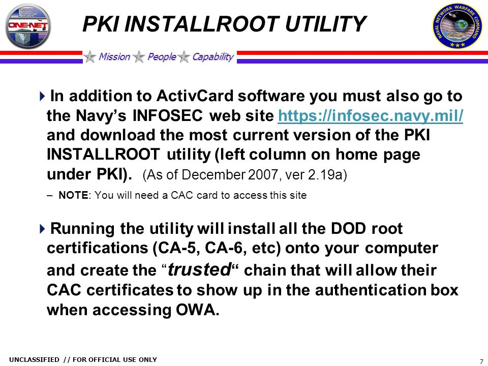 Mission People Capability UNCLASSIFIED // FOR OFFICIAL USE ONLY 7 PKI INSTALLROOT UTILITY  In addition to ActivCard software you must also go to the
