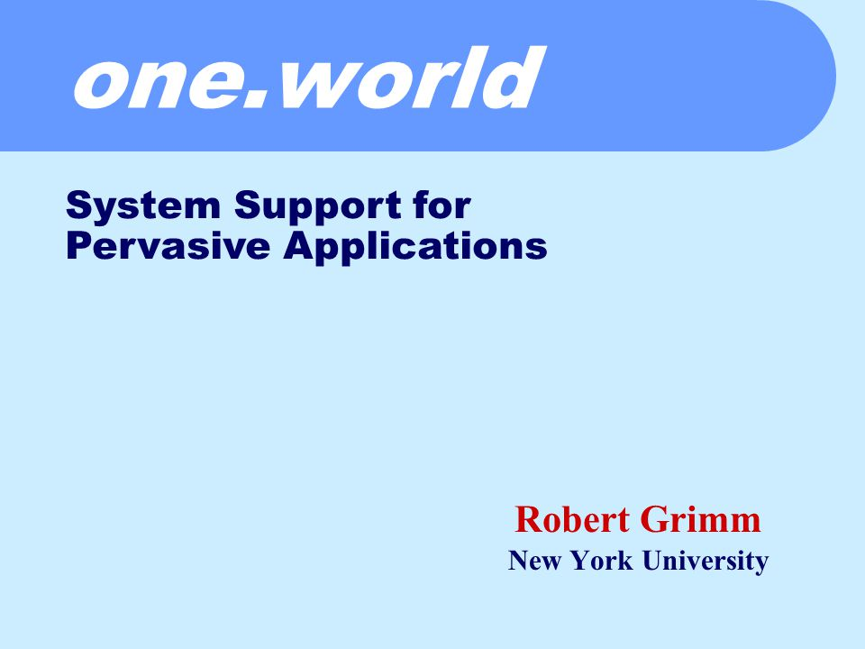 one.world Robert Grimm New York University System Support for Pervasive Applications
