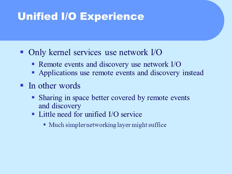 Unified I/O Experience  Only kernel services use network I/O  Remote events and discovery use network I/O  Applications use remote events and discovery instead  In other words  Sharing in space better covered by remote events and discovery  Little need for unified I/O service  Much simpler networking layer might suffice