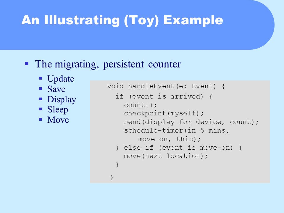 An Illustrating (Toy) Example  The migrating, persistent counter  Update  Save  Display  Sleep  Move void handleEvent(e: Event) { if (event is arrived) { count++; checkpoint(myself); send(display for device, count); schedule-timer(in 5 mins, move-on, this); } else if (event is move-on) { move(next location); } }