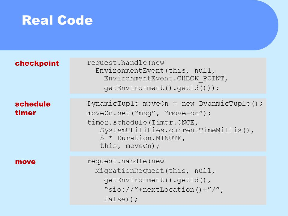 Real Code request.handle(new EnvironmentEvent(this, null, EnvironmentEvent.CHECK_POINT, getEnvironment().getId())); DynamicTuple moveOn = new DyanmicTuple(); moveOn.set( msg , move-on ); timer.schedule(Timer.ONCE, SystemUtilities.currentTimeMillis(), 5 * Duration.MINUTE, this, moveOn); request.handle(new MigrationRequest(this, null, getEnvironment().getId(), sio:// +nextLocation()+ / , false)); checkpoint move schedule timer