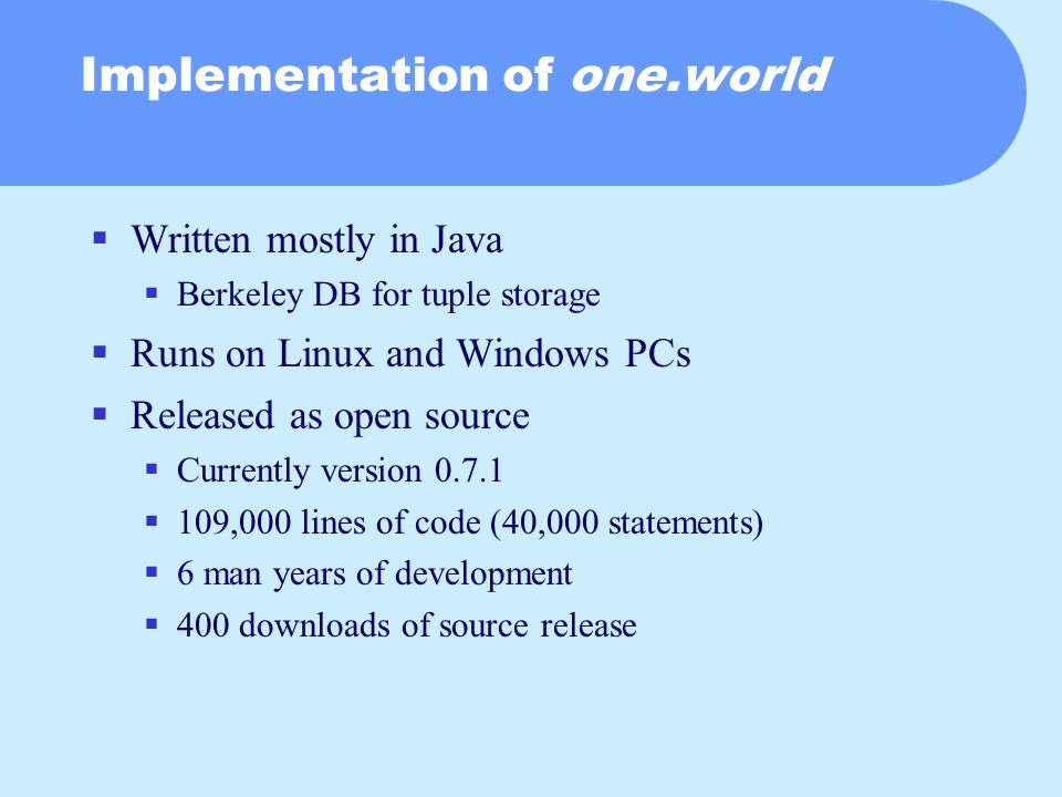 Implementation of one.world  Written mostly in Java  Berkeley DB for tuple storage  Runs on Linux and Windows PCs  Released as open source  Currently version 0.7.1  109,000 lines of code (40,000 statements)  6 man years of development  400 downloads of source release