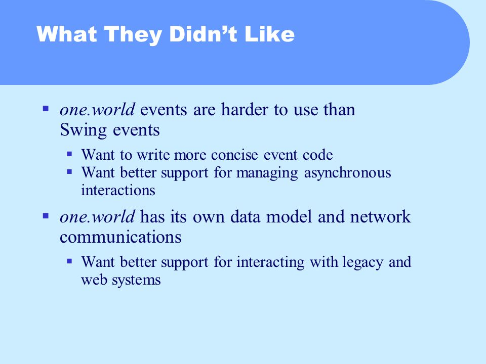 What They Didn't Like  one.world events are harder to use than Swing events  Want to write more concise event code  Want better support for managing asynchronous interactions  one.world has its own data model and network communications  Want better support for interacting with legacy and web systems