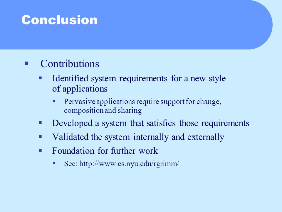 Conclusion  Contributions  Identified system requirements for a new style of applications  Pervasive applications require support for change, composition and sharing  Developed a system that satisfies those requirements  Validated the system internally and externally  Foundation for further work  See: http://www.cs.nyu.edu/rgrimm/