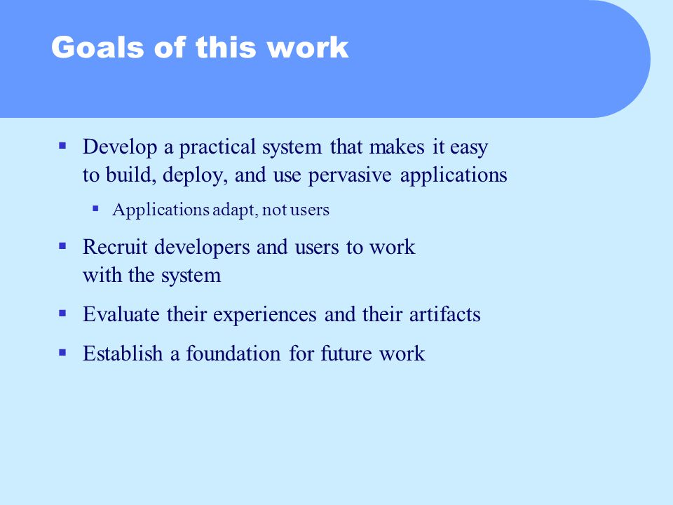 Goals of this work  Develop a practical system that makes it easy to build, deploy, and use pervasive applications  Applications adapt, not users  Recruit developers and users to work with the system  Evaluate their experiences and their artifacts  Establish a foundation for future work