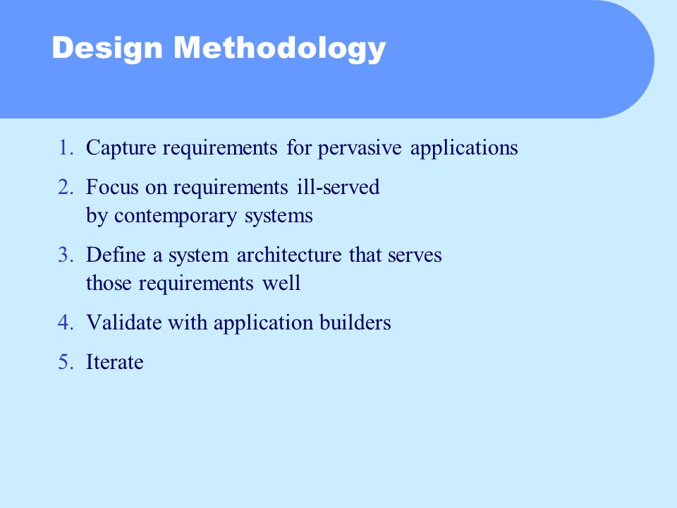 Design Methodology 1.Capture requirements for pervasive applications 2.Focus on requirements ill-served by contemporary systems 3.Define a system architecture that serves those requirements well 4.Validate with application builders 5.Iterate