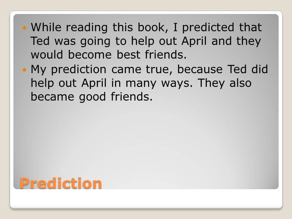 Prediction While reading this book, I predicted that Ted was going to help out April and they would become best friends. My prediction came true, beca