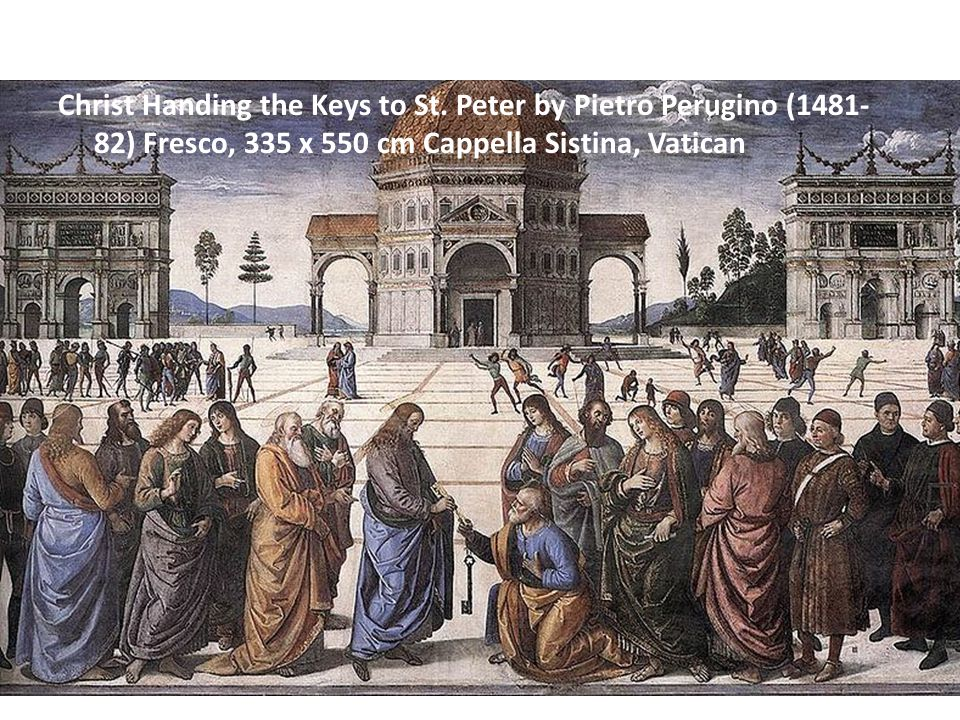 Christ Handing the Keys to St. Peter by Pietro Perugino (1481- 82) Fresco, 335 x 550 cm Cappella Sistina, Vatican