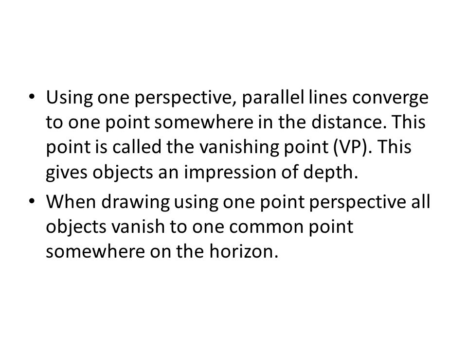 Using one perspective, parallel lines converge to one point somewhere in the distance. This point is called the vanishing point (VP). This gives objec