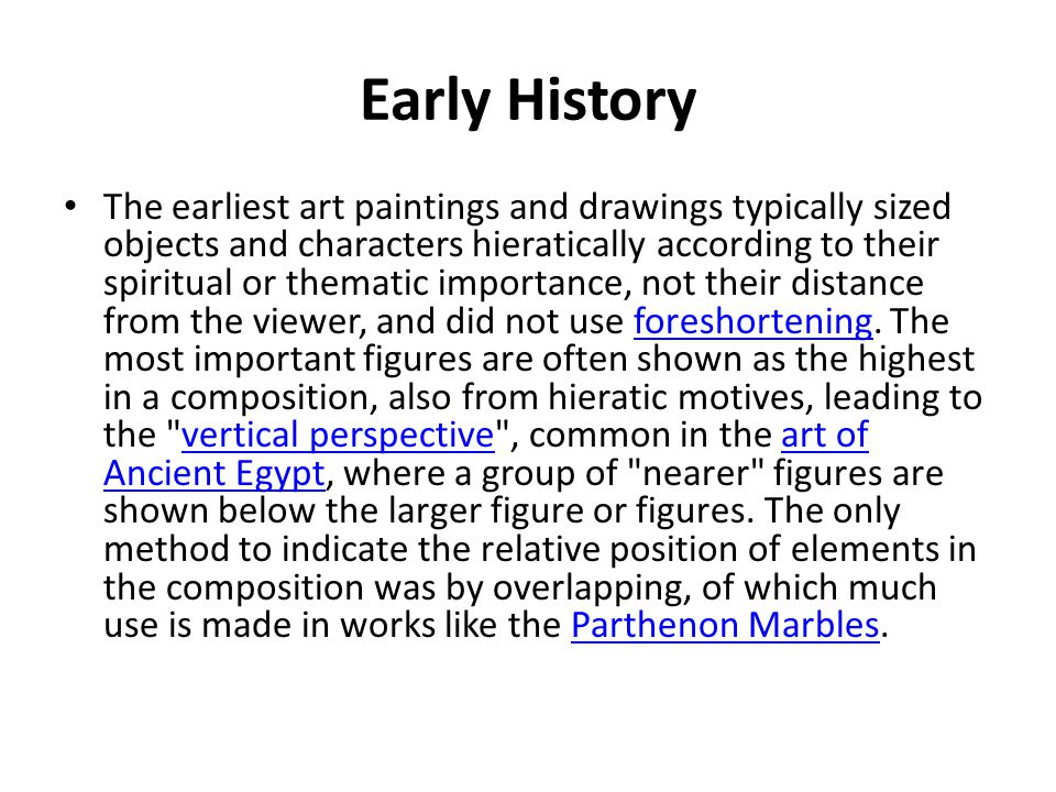 Early History The earliest art paintings and drawings typically sized objects and characters hieratically according to their spiritual or thematic importance, not their distance from the viewer, and did not use foreshortening.