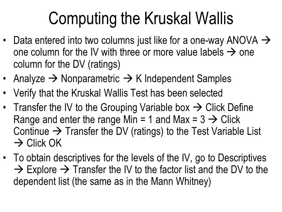 Computing the Kruskal Wallis Data entered into two columns just like for a one-way ANOVA  one column for the IV with three or more value labels  one