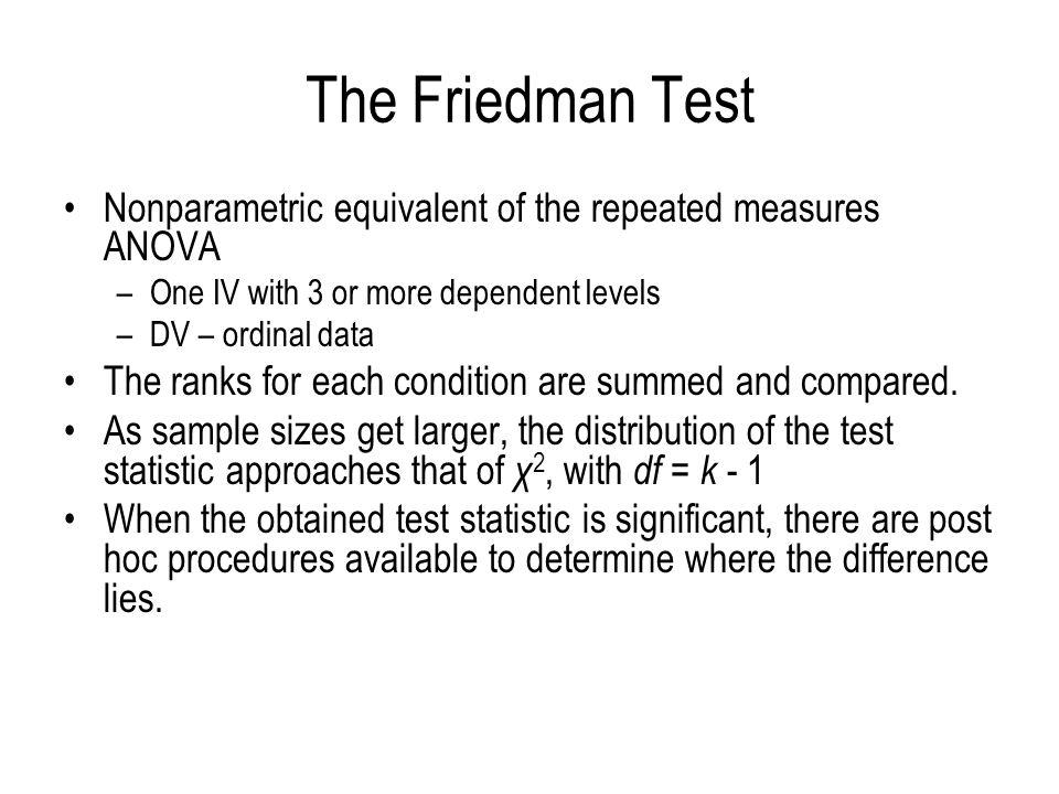 The Friedman Test Nonparametric equivalent of the repeated measures ANOVA –One IV with 3 or more dependent levels –DV – ordinal data The ranks for eac