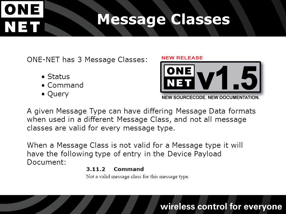 Message Classes ONE-NET has 3 Message Classes: Status Command Query A given Message Type can have differing Message Data formats when used in a different Message Class, and not all message classes are valid for every message type.
