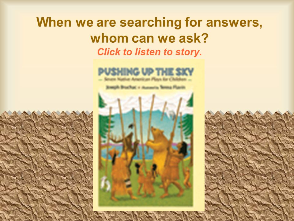 When we are searching for answers, whom can we ask Click to listen to story.