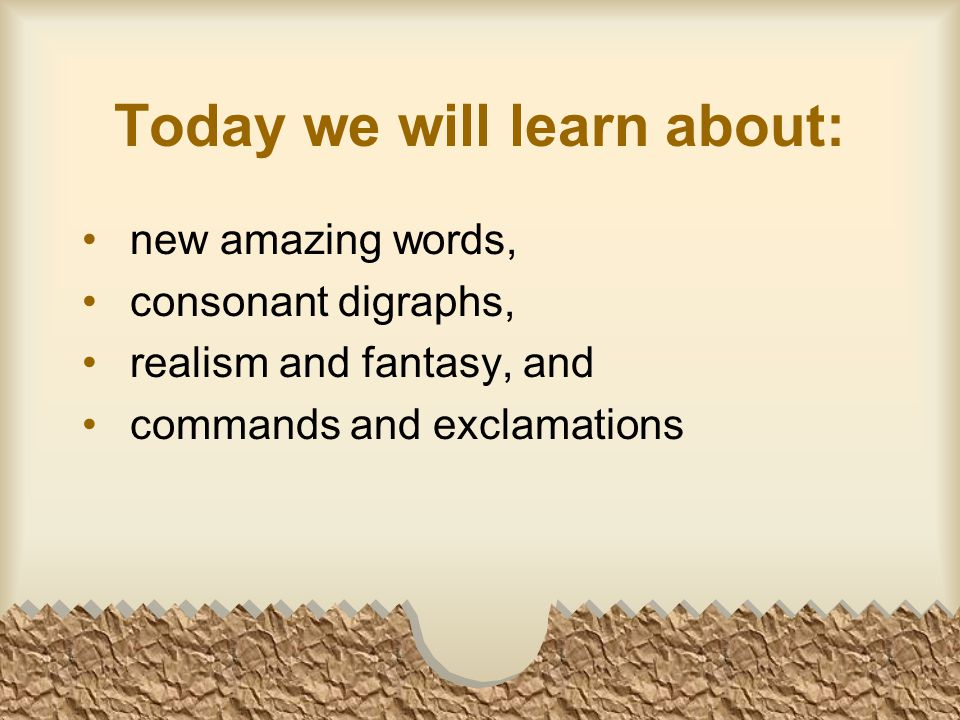 Today we will learn about: new amazing words, consonant digraphs, realism and fantasy, and commands and exclamations