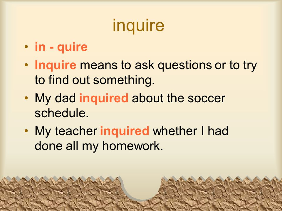 inquire in - quire Inquire means to ask questions or to try to find out something.