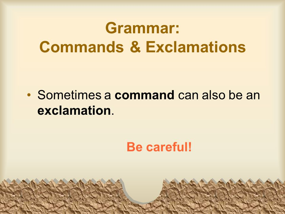 Grammar: Commands & Exclamations Sometimes a command can also be an exclamation. Be careful!