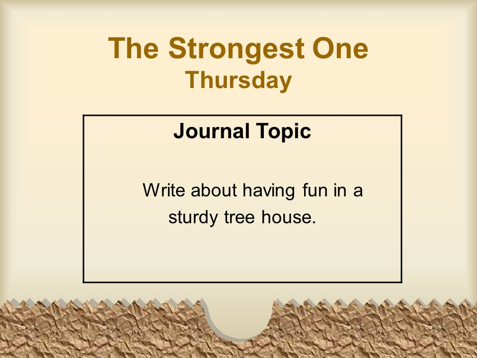 The Strongest One Thursday Journal Topic Write about having fun in a sturdy tree house.