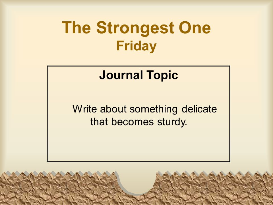 The Strongest One Friday Journal Topic Write about something delicate that becomes sturdy.