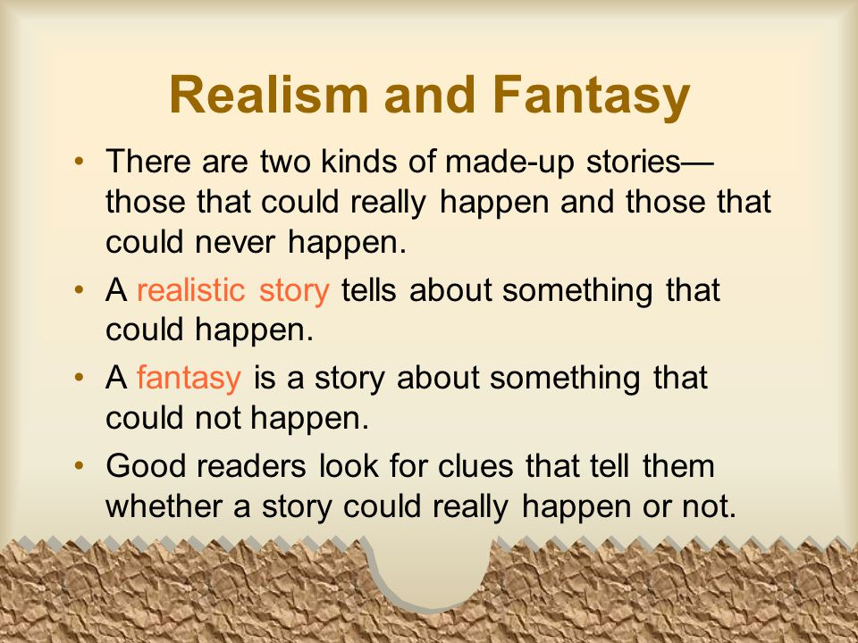 Realism and Fantasy There are two kinds of made-up stories— those that could really happen and those that could never happen.