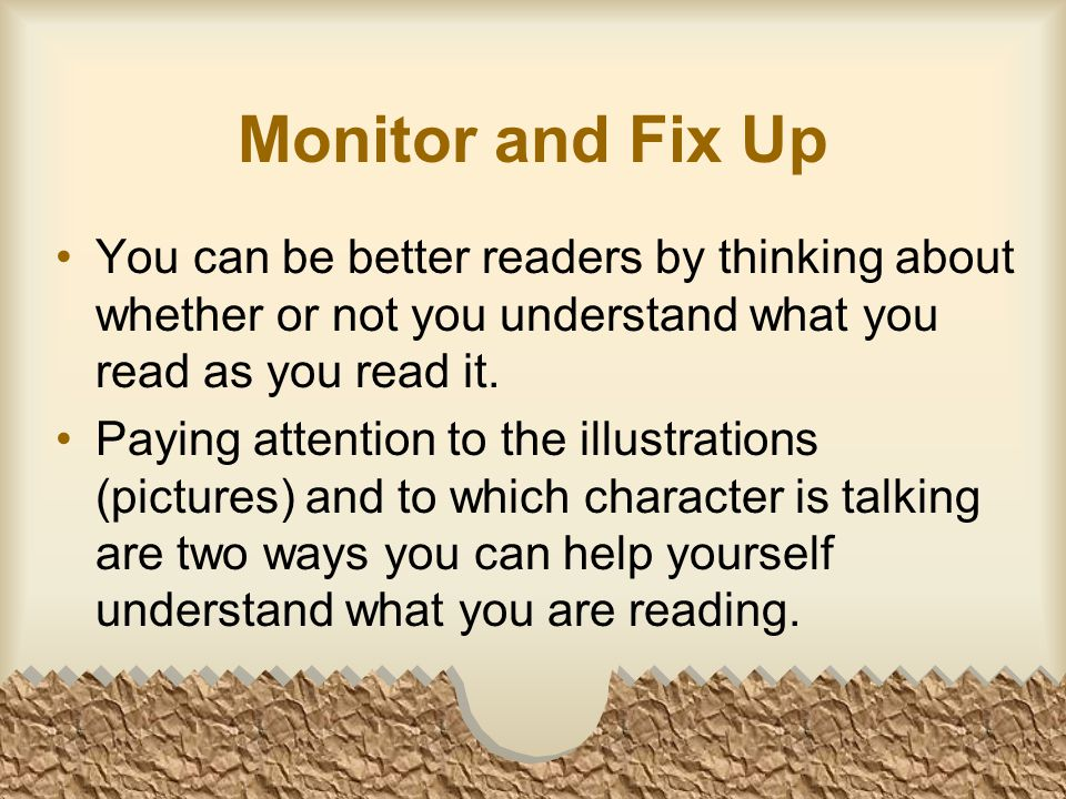 Monitor and Fix Up You can be better readers by thinking about whether or not you understand what you read as you read it.