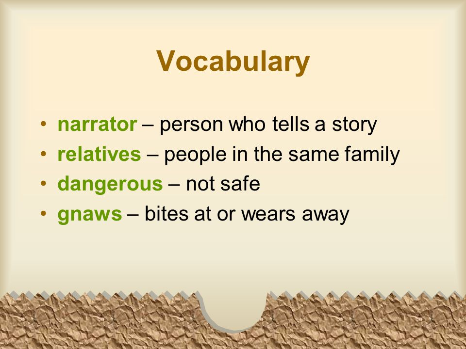 Vocabulary narrator – person who tells a story relatives – people in the same family dangerous – not safe gnaws – bites at or wears away