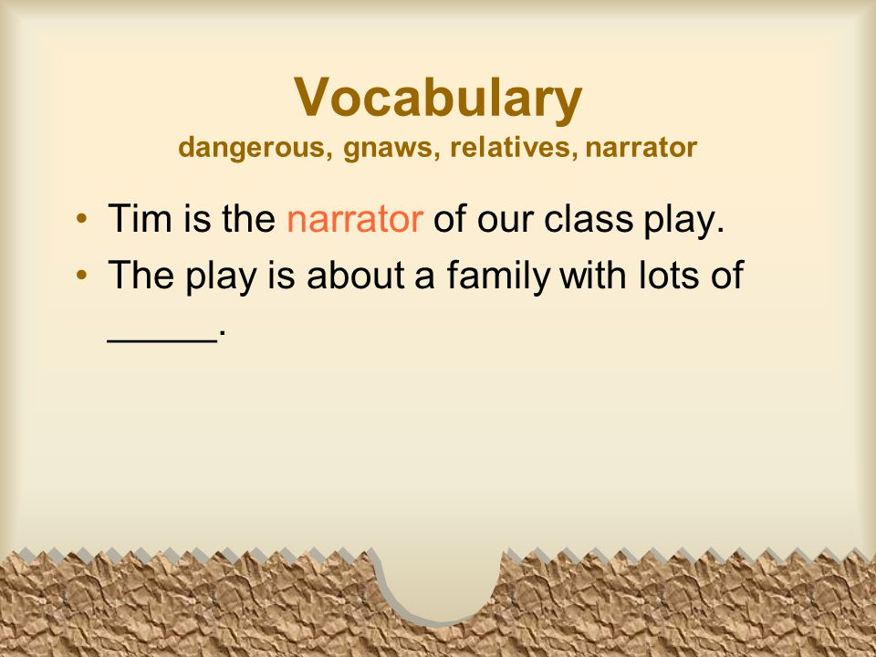 Vocabulary dangerous, gnaws, relatives, narrator Tim is the narrator of our class play.