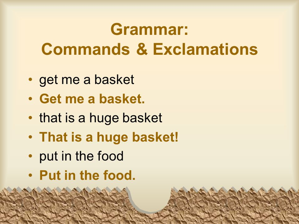 Grammar: Commands & Exclamations get me a basket Get me a basket.