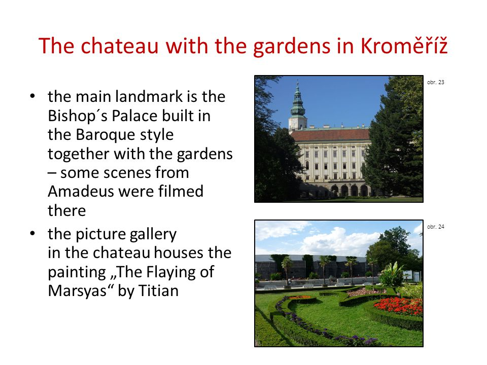 "The chateau with the gardens in Kroměříž the main landmark is the Bishop´s Palace built in the Baroque style together with the gardens – some scenes from Amadeus were filmed there the picture gallery in the chateau houses the painting ""The Flaying of Marsyas by Titian obr."